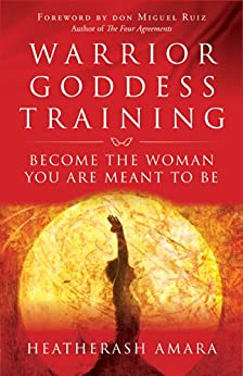 Warrior Goddess Training: Become the Woman You Are Meant to Be by [HeatherAsh Amara, don Miguel Ruiz]