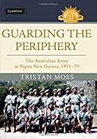 Guarding the Periphery: The Australian Army in Papua New Guinea, 1951–75 (Australian Army History Series)