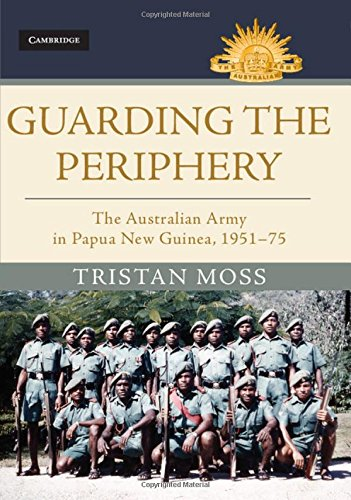 Guarding the Periphery: The Australian Army in Papua New Guinea, 1951-75 (Australian Army History Series)