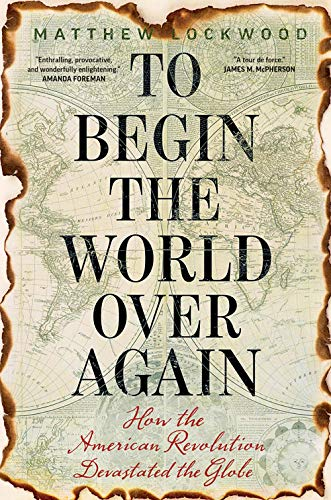 Image of To Begin the World Over Again: How the American Revolution Devastated the Globe