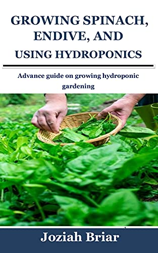 GROWING SPINACH, ENDIVE, AND CHARD USING HYDROPONICS: Advance guide on growing hydroponic gardening (English Edition)