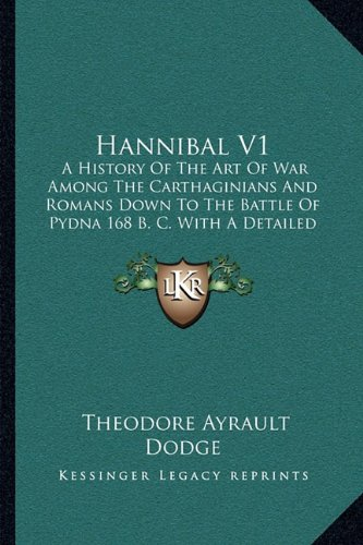 Hannibal V1: A History Of The Art Of War Among The Carthaginians And Romans Down To The Battle Of Pydna 168 B. C. With A Detailed Account Of The Second Punic War