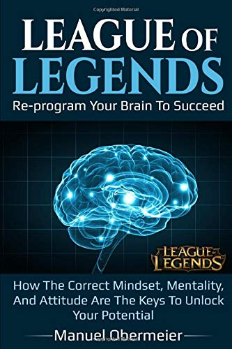 League Of Legends - Re-program Your Brain To Succeed: How The Correct Mindset, Mentality, And Attitude Are The Keys To Unlock Your Potential (League Of Legends Guide, Band 1)
