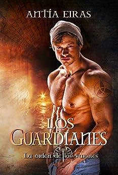 Los Guardianes (La Orden de los Varones nº 1) (Spanish Edition) by [Antía Eiras]