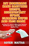 DIY HOMEMADE HAND SANITIZER RECIPE, DISINFECTANT SPRAY, CLEANING WIPES AND FACE MASK : An Easy DIY Guide to Make Hand Sanitizer, Disinfectant Spray, Face Mask at Home Against Virus