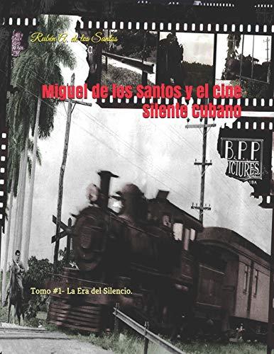 Miguel de los Santos y el Cine Silente Cubano: Tomo I- La Era del Silencio.