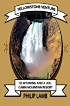 Yellowstone Venture: To Wyoming and a Log Cabin Mountain Resort (Volume 1)