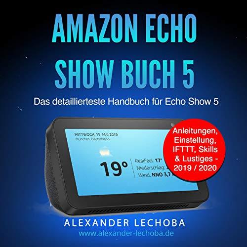 Amazon Echo Show 5 Buch: Das detaillierteste Handbuch für das Amazon Echo Show 5 - Anleitungen, Einstellung, IFTTT, Skills & Lustiges - 2019 / 2020