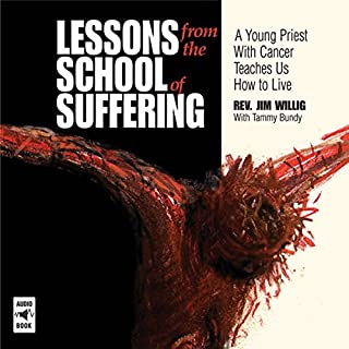 Lessons from the School of Suffering     A Young Priest with Cancer Teaches Us How to Live              By:                                                                                                                                 Rev. Jim Willig,                                                                                        Tammy Bundy                               Narrated by:                                                                                                                                 Brian Patrick                      Length: 3 hrs and 8 mins     1 rating     Overall 5.0