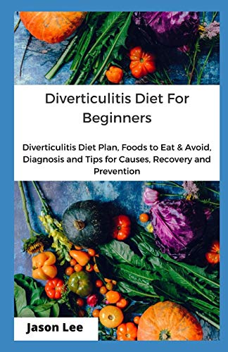 DIVERTICULITIS DIET FOR BEGINNERS: Diverticulitis Diet Plan, Foods To Eat And Avoid, Diagnosis And Tips For Causes, Redemption And Prevention
