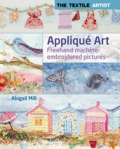 The Textile Artist: Appliqué Art: Freehand machine-embroidered pictures (English Edition)