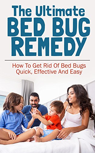 The Ultimate Bed Bug Remedy: How To Get Rid Of Bed Bugs Quick, Effective And Easy
