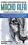 Cómo Convertirte en el Macho Alfa: Compilación 2 en 1 - La Guía del Macho Alfa, La Guía del Respeto. Descubre cómo desarrollar las cualidades de los ... por las mujeres y admirados por otros hombres