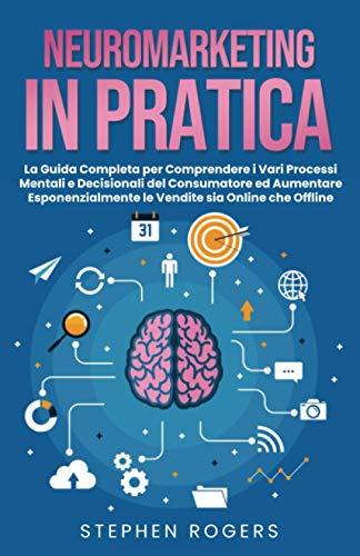 NEUROMARKETING IN PRATICA: La Guida Completa per Comprendere i Vari Processi Mentali e Decisionali del Consumatore ed Aumentare Esponenzialmente le Vendite sia Online che Offline.