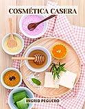 Cosmética Casera: Aprenda a Hacer sus Propios Productos del Cuidado Personal en Casa Fácilmente con Ingredientes Sencillos y Naturales