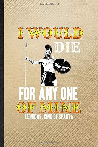 I Would Die for Any One of Mine Leonidas King of Sparta: Ruled Notebook For Leonidas, King Of Sparta. Cute Journal For Historical Emperor. Unique ... Blank Composition Great For School Writing
