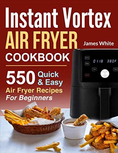 Instant Vortex Air Fryer Cookbook: 550 Quick & Easy Air Fryer Recipes For Beginners