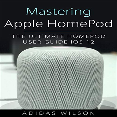 Mastering Apple HomePod: The Ultimate HomePod User Guide IOS 12 audiobook cover art