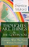 Thoughts Are Things & The God In You - Connect With The Force Within Yourself: How to Find With Your Inner Power - From one of the New Thought pioneers, ... The Gift of Understanding (English Edition)