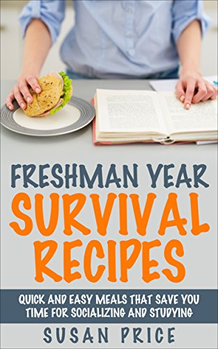 Freshman Year Survival Recipes: Quick and Easy Meals That Save you Time for...
