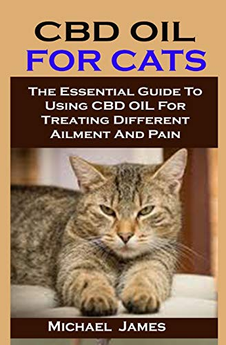 CBD OIL FOR CATS: CBD OIL FOR CATS: The Essential Guide To Using CBD OIL For Treating Different Ailment And Pain