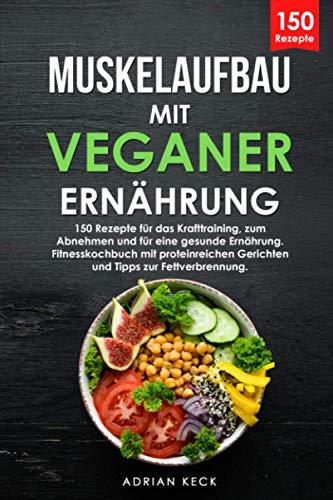 Muskelaufbau mit veganer Ernährung: 150 Rezepte für das Krafttraining, zum Abnehmen und für eine gesunde Ernährung. Fitnesskochbuch mit proteinreichen Gerichten und Tipps zur Fettverbrennung.