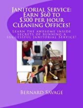 Janitorial Service: Earn $60 to $300 per hour Cleaning Offices!: Learn the awesome inside secrets of running a successful Janitorial Service!