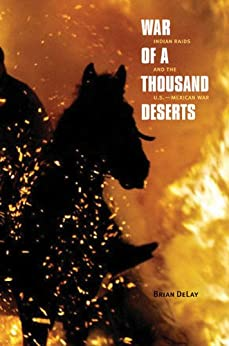 War of a Thousand Deserts: Indian Raids and the U.S.-Mexican War (The Lamar Series in Western History) by [Brian DeLay]