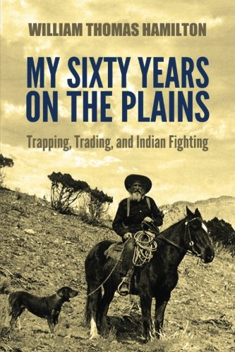 My Sixty Years on the Plains: Trapping, Trading, and Indian Fighting