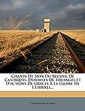 Chants de Sion Ou Recueil de Cantiques, D'Hymnes de Louanges Et D'Actions de Graces a la Gloire de L'Eternel...
