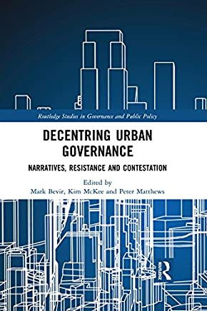 Decentring Urban Governance: Narratives, Resistance and Contestation (Routledge Studies in Governance and Public Policy Book 32)