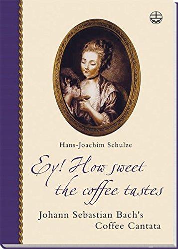 Ey! How sweet the coffee tastes. Johann Sebastian Bach's Coffee Cantata in its time (Edition Bach-Archiv Leipzig)