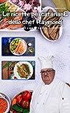 Le ricette pescatarianE dello chef Raymond: Oltre 240 ricette pescatariane (Italian Edition)