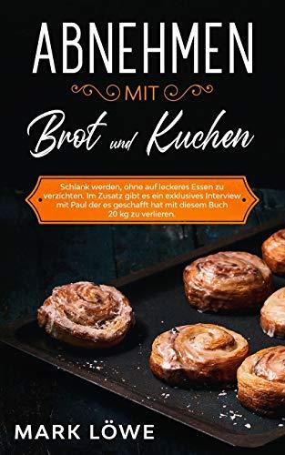 Abnehmen mit Brot und Kuchen.: Schlank werden, ohne auf leckeres Essen zu verzichten. Im Zusatz gibt es ein exklusives Interview mit Paul der es geschafft hat mit diesem Buch 20 kg zu verlieren.