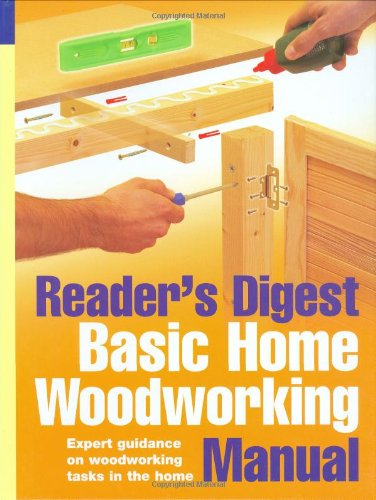 Reader's Digest Basic Home Woodworking Manual: Expert Guidance on Woodworking Tasks in the Home.: Woodworking Skills and DIY Projects from Laminate Flooring to Built-In Shelving