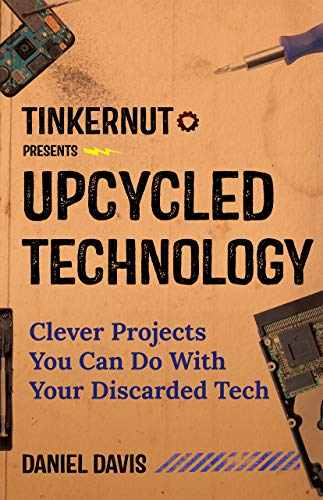 Upcycled Technology: Clever Projects You Can Do With Your Discarded Tech (Upcycle Old Electronics, Makey Makey, Electronic Projects, Men Gifts, Tech Book)