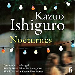Nocturnes                   By:                                                                                                                                 Kazuo Ishiguro                               Narrated by:                                                                                                                                 Adam Kotz,                                                                                        Neil Pearson,                                                                                        Julian Rhind-Tutt,                   and others                 Length: 6 hrs and 27 mins     59 ratings     Overall 4.0