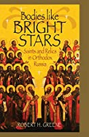 Bodies Like Bright Stars: Saints and Relics in Orthodox Russia (NIU Series in Orthodox Christian Studies)