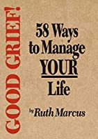 Good Grief! 58 Ways to Manage Your Life