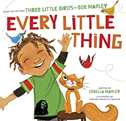 Every Little Thing: Based on the song 'Three Little Birds' by Bob Marley by [Bob Marley, Cedella Marley, Vanessa Brantley-Newton]