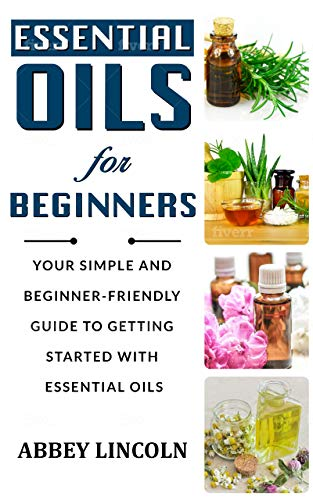 Essential Oils for Beginners: Your Simple and Beginner-Friendly Guide to Getting Started With Essential Oils