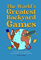 The World's Greatest Backyard Games: The Definitive Guide to the World's Top Yard Games