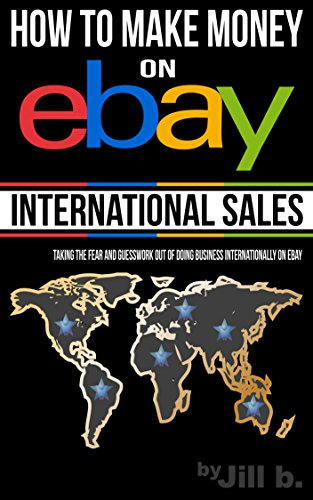 Amazon Com How To Make Money On Ebay International Sales Taking The Fear And Guesswork Out Of Doing Business Internationally On Ebay Ebook B Jill Bong Jill Kindle Store