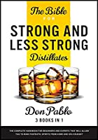 The Bible for Strong and Less Strong Distillates [3 Books in 1]: The Complete Handbook for Beginners and Experts that Will Allow You to Make Fantastic Spirits from Home and on a Budget