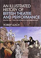 An Illustrated History of British Theatre and Performance: Volume One - From the Romans to the Enlightenment