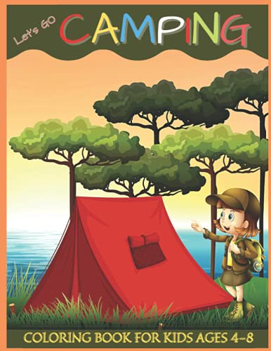 LET'S GO CAMPING COLORING BOOK FOR KIDS AGES 4-8: Perfect Camping Coloring Books for Boys Girls & All Fans Amazing Outdoors Mountains kids Gears kids Camping For Kids Ages 4-8. (Cute Coloring Books)