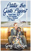 Atilla the Gate Agent (Travel Tales and Life Lessons from a Musical Laf-Ologist