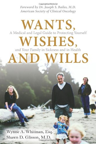 Wants, Wishes, and Wills: A Medical and Legal Guide to Protecting Yourself and Your Family in Sickne