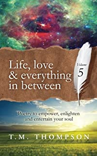 Life, love and everything in between: Poetry to empower, enlighten and entertain your soul: Volume 5 (Live, love and every...