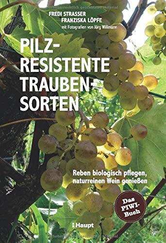 Pilzresistente Traubensorten: Reben biologisch pflegen, naturreinen Wein genießen - das PIWI-Buch